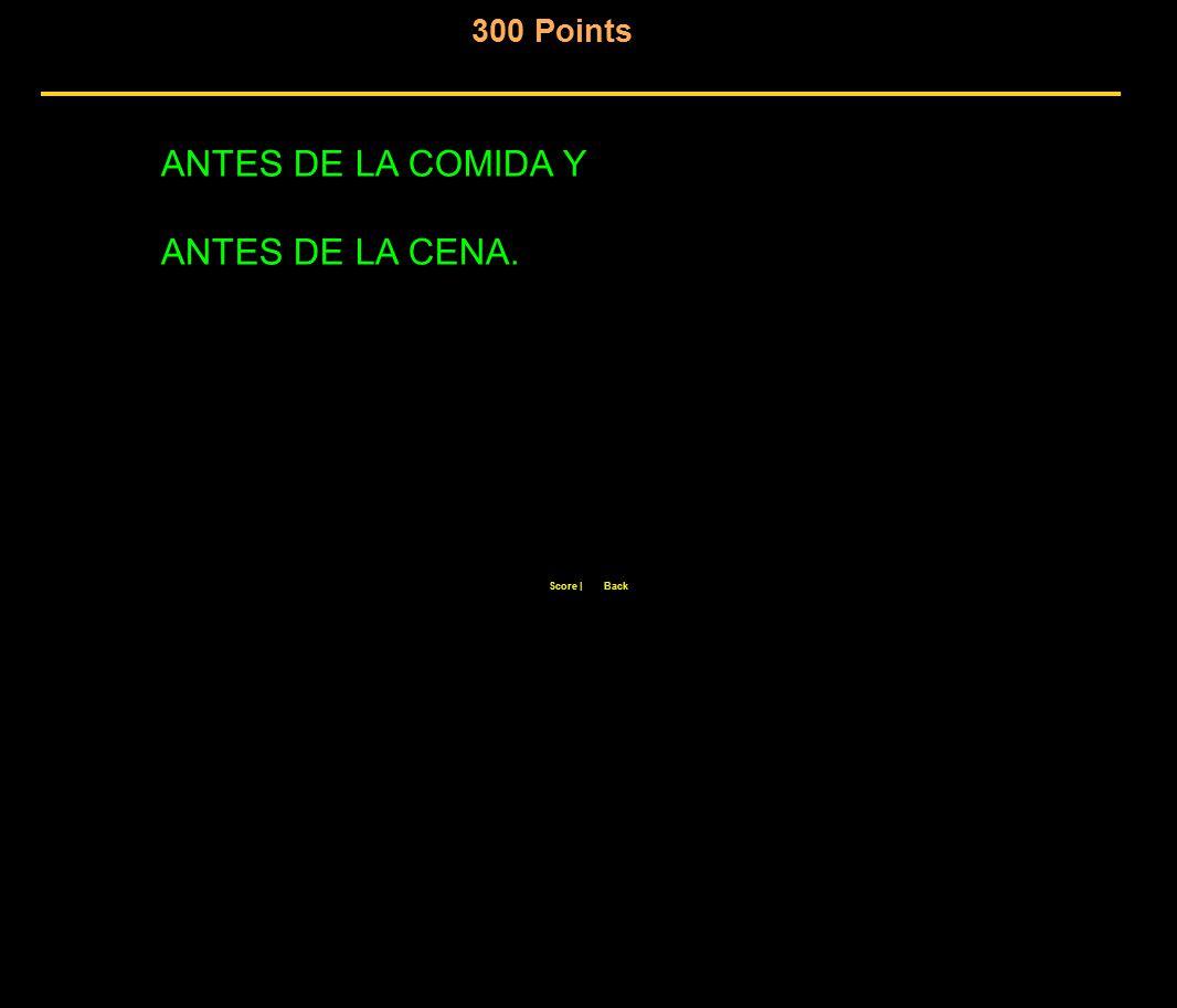 300 Points Score  Back ANTES DE LA COMIDA Y ANTES DE LA CENA.