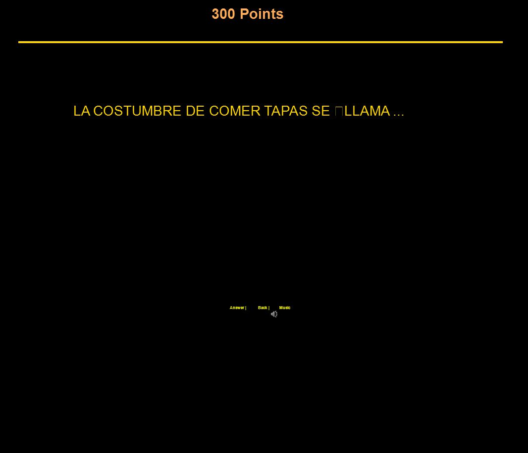 300 Points Back  Answer  Music LA COSTUMBRE DE COMER TAPAS SE LLAMA...