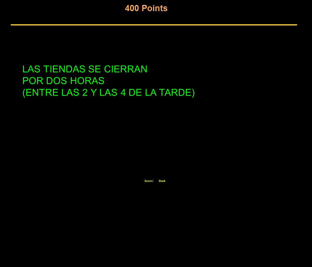 400 Points Score  Back LAS TIENDAS SE CIERRAN POR DOS HORAS (ENTRE LAS 2 Y LAS 4 DE LA TARDE)