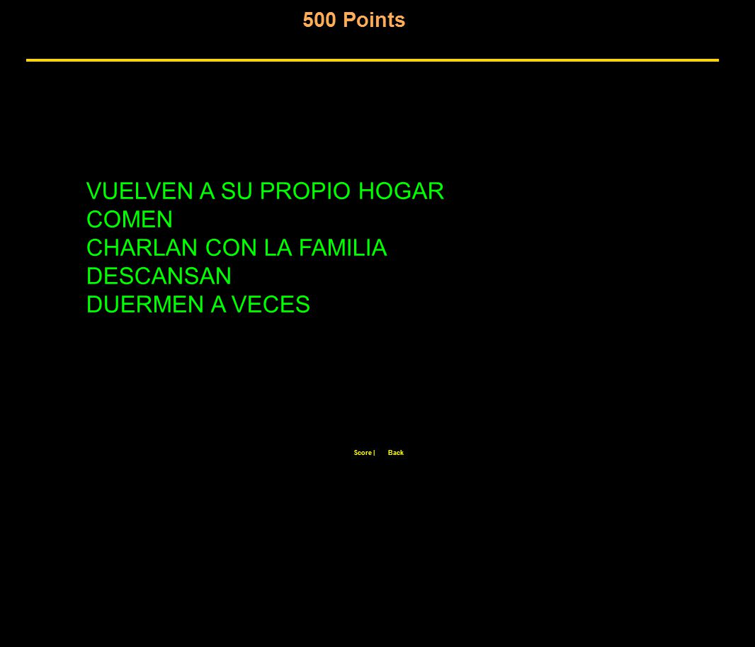 500 Points Score  Back VUELVEN A SU PROPIO HOGAR COMEN CHARLAN CON LA FAMILIA DESCANSAN DUERMEN A VECES