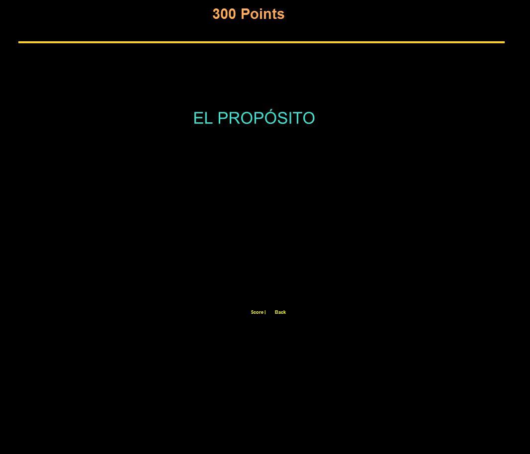 300 Points Score  Back EL PROPÓSITO
