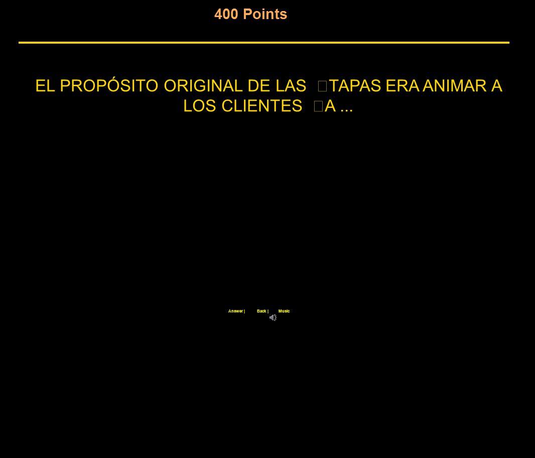 400 Points Back  Answer  Music EL PROPÓSITO ORIGINAL DE LAS TAPAS ERA ANIMAR A LOS CLIENTES A...