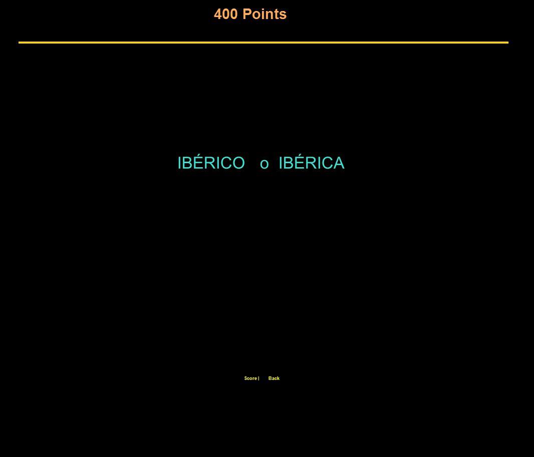 400 Points Score  Back IBÉRICO o IBÉRICA