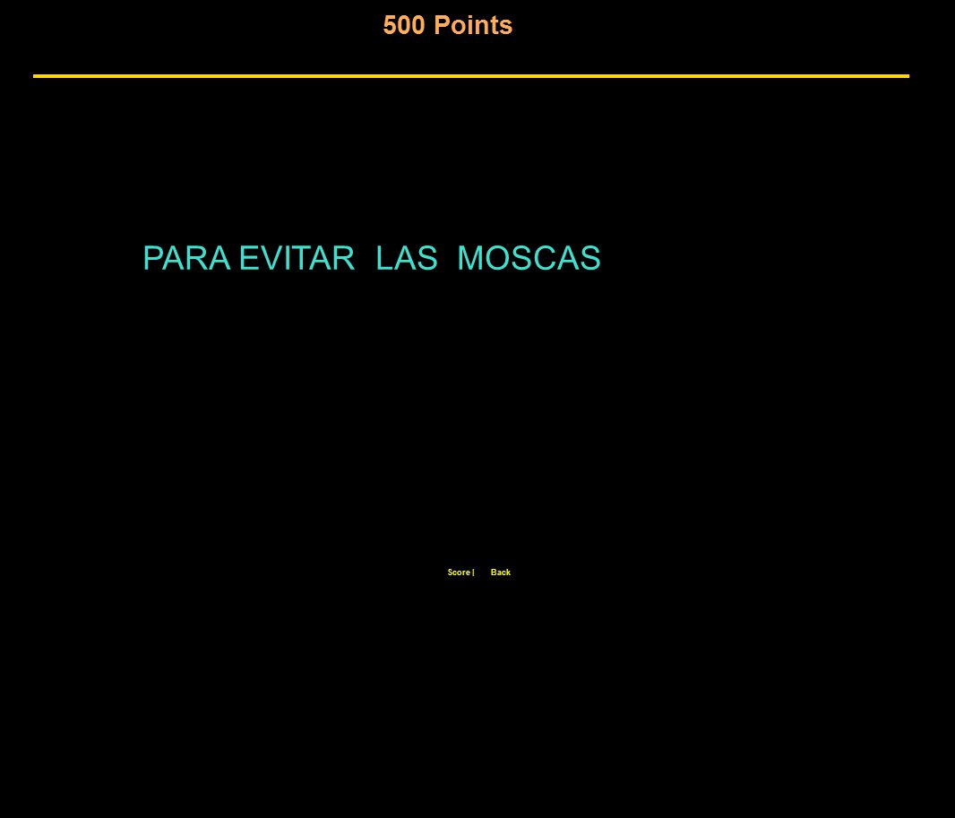 500 Points Score  Back PARA EVITAR LAS MOSCAS