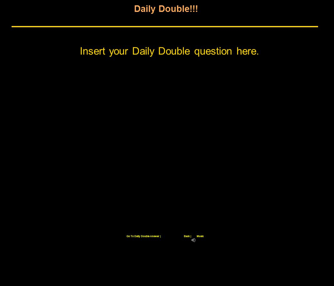 Daily Double!!! Insert your Daily Double question here. Back |Go To Daily Double Answer |Music