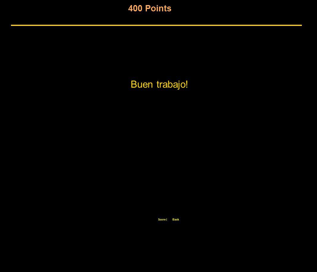 Buen trabajo! Score  Back 400 Points