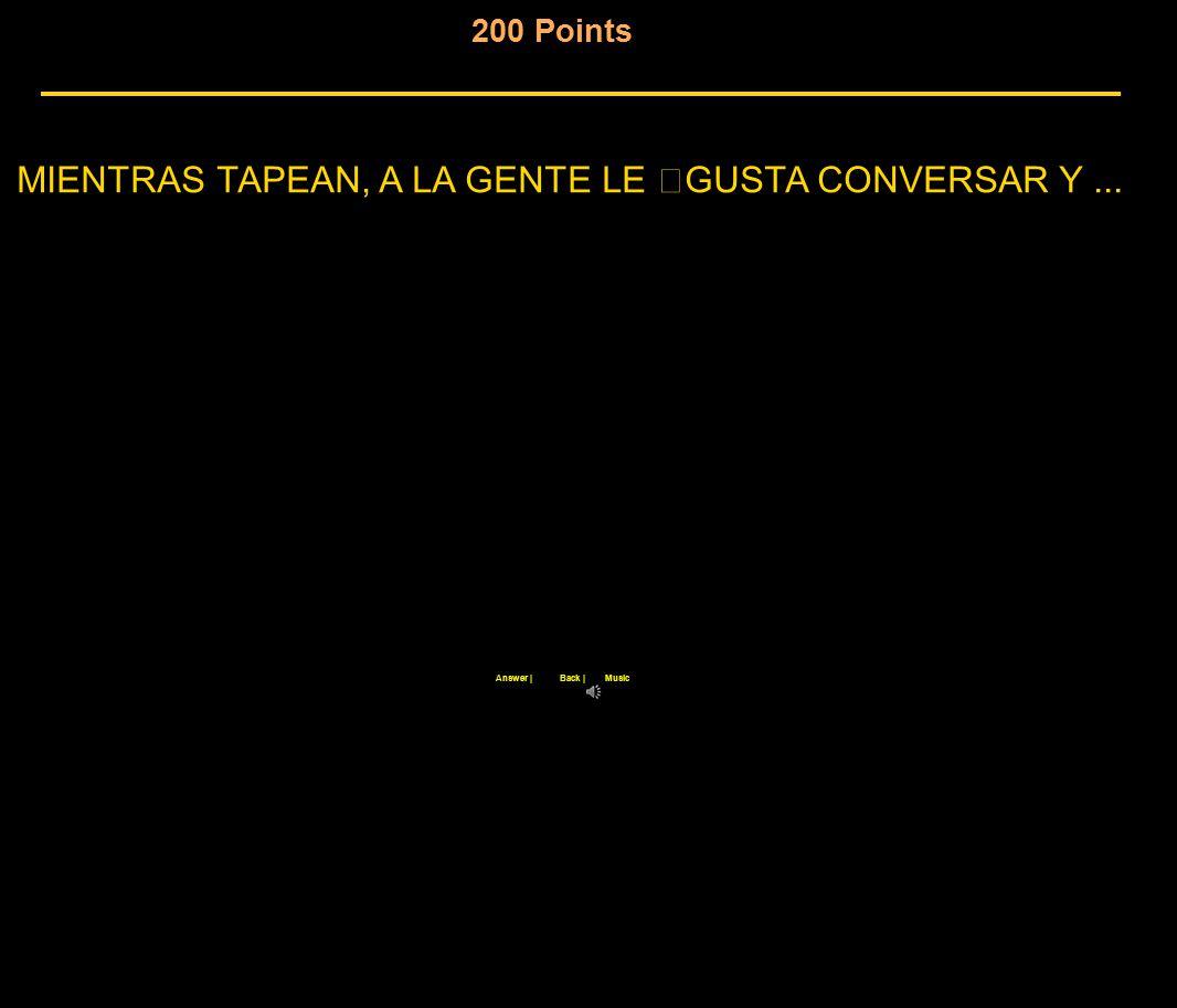 200 Points MIENTRAS TAPEAN, A LA GENTE LE GUSTA CONVERSAR Y... Back  Answer  Music