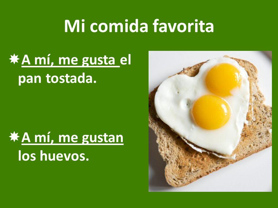 Mi comida favorita  A mí, me gusta el pan tostada.  A mí, me gustan los huevos.