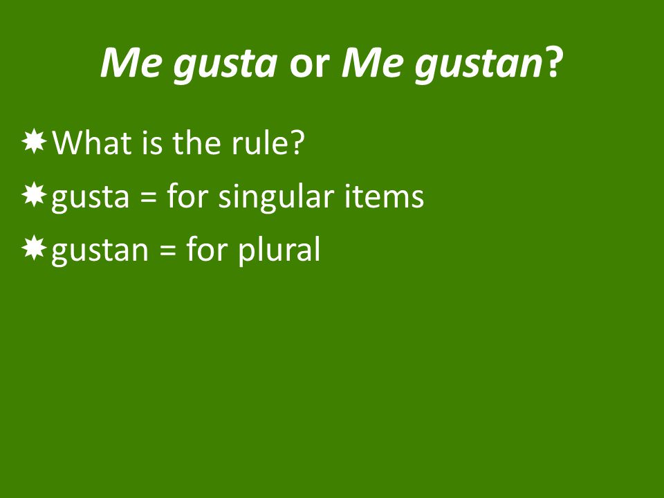 Me gusta or Me gustan  What is the rule  gusta = for singular items  gustan = for plural