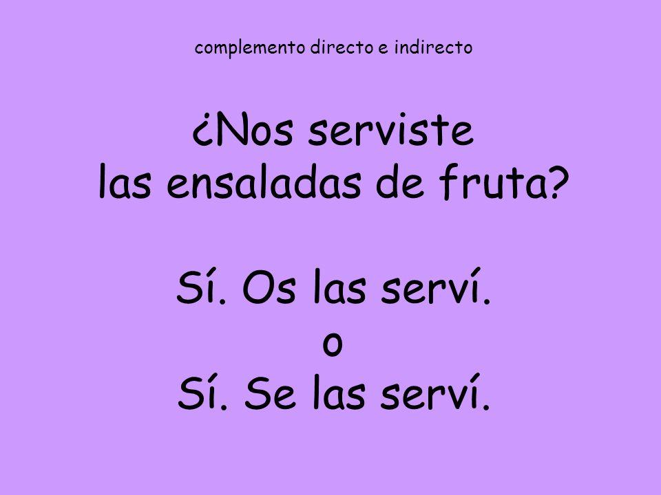 complemento directo e indirecto ¿Nos serviste las ensaladas de fruta? Sí. Os las serví. o Sí. Se las serví.