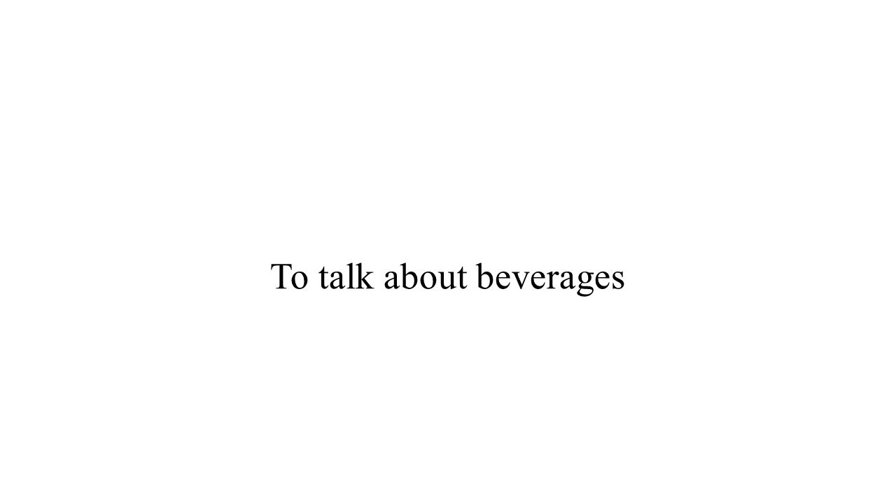 To talk about beverages