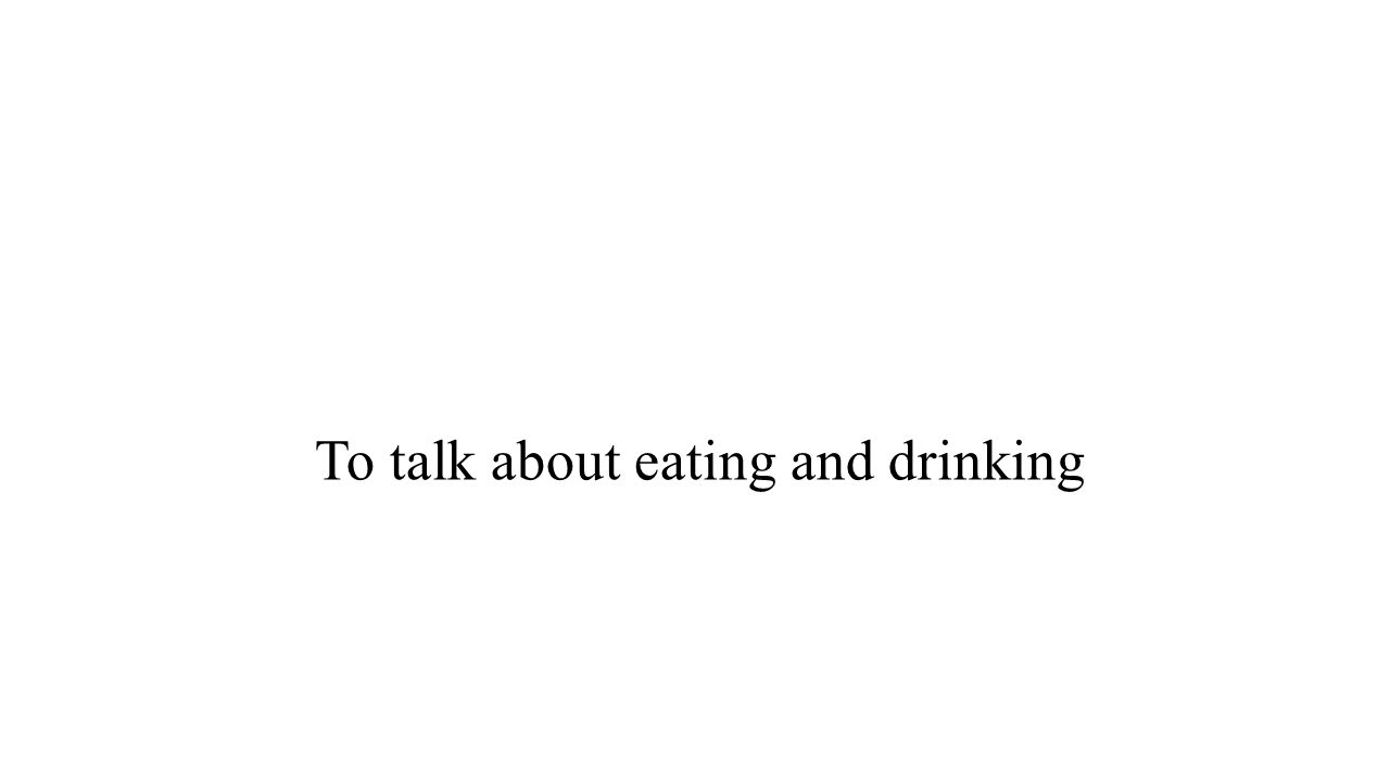 To talk about eating and drinking