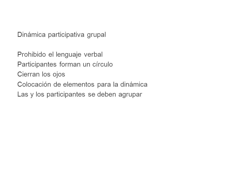 Dinámica participativa grupal Prohibido el lenguaje verbal Participantes forman un círculo Cierran los ojos Colocación de elementos para la dinámica Las y los participantes se deben agrupar