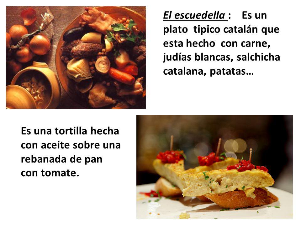 El escuedella : Es un plato tipico catalán que esta hecho con carne, judías blancas, salchicha catalana, patatas… Es una tortilla hecha con aceite sobre una rebanada de pan con tomate.