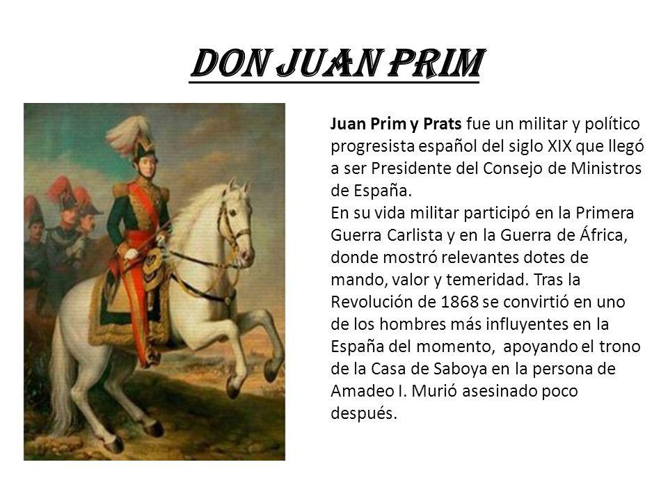DON JUAN PRIM Juan Prim y Prats fue un militar y político progresista español del siglo XIX que llegó a ser Presidente del Consejo de Ministros de España.