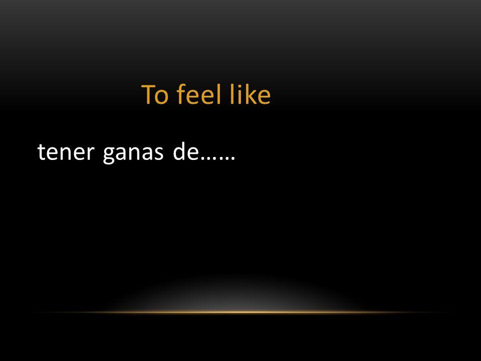 To feel like tener ganas de……