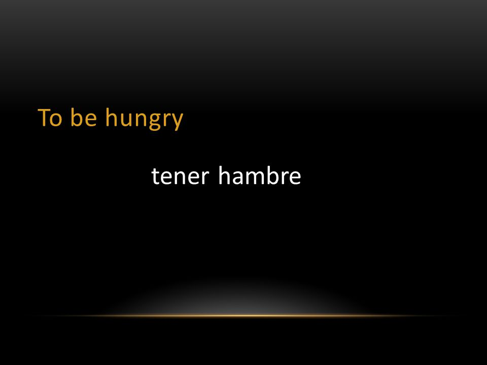 To be hungry tener hambre