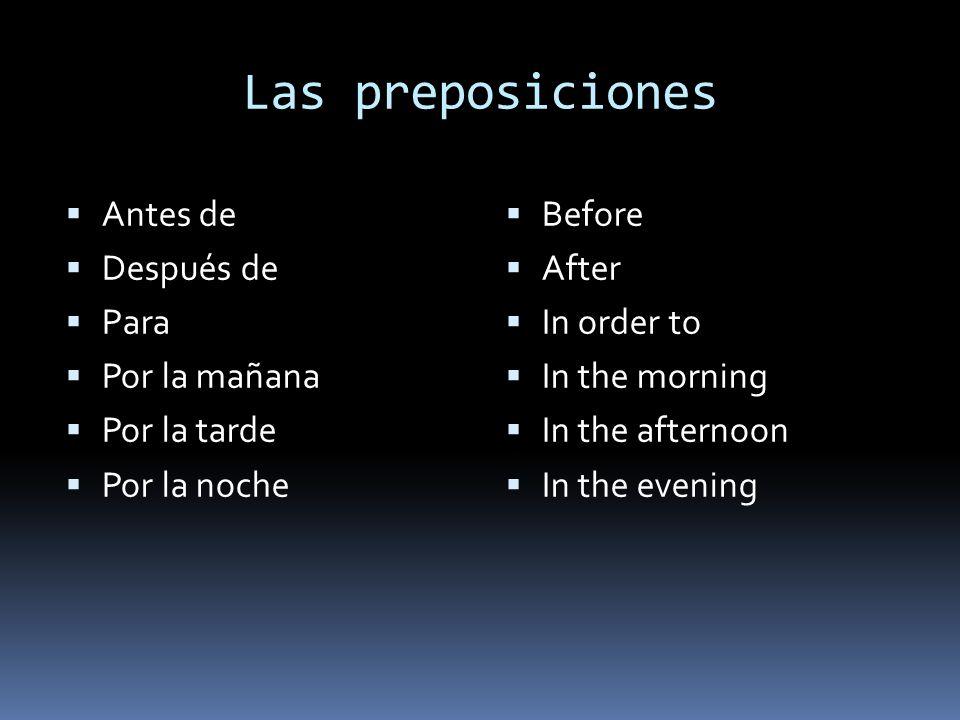 Las preposiciones  Antes de  Después de  Para  Por la mañana  Por la tarde  Por la noche  Before  After  In order to  In the morning  In the afternoon  In the evening