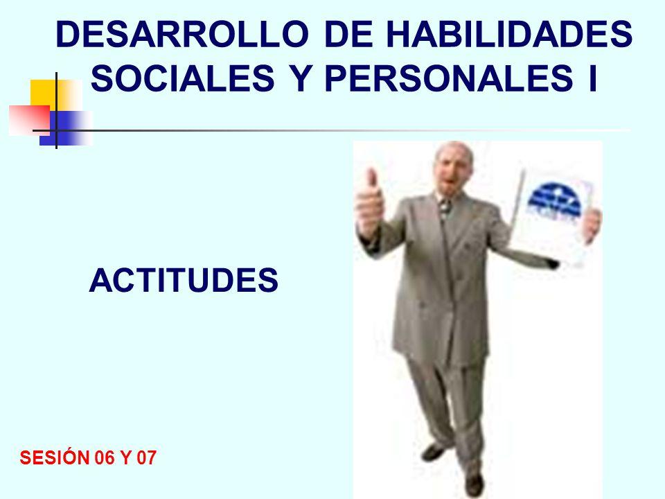 DESARROLLO DE HABILIDADES SOCIALES Y PERSONALES I SESIÓN 06 Y 07 ACTITUDES