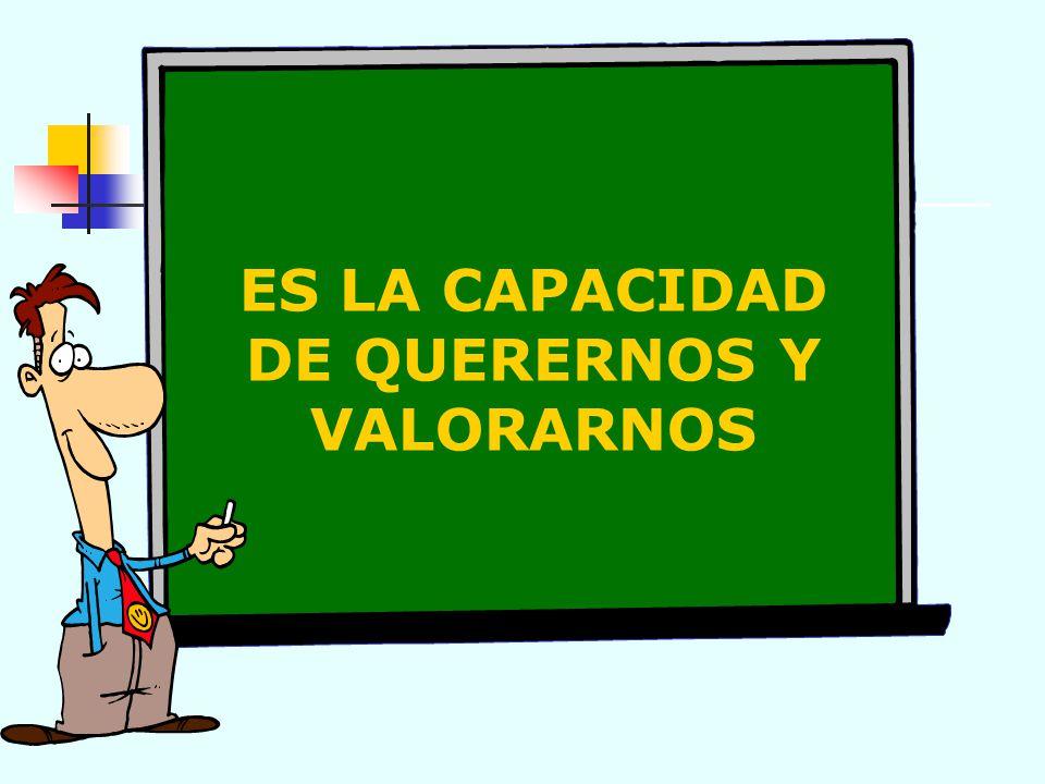ES LA CAPACIDAD DE QUERERNOS Y VALORARNOS