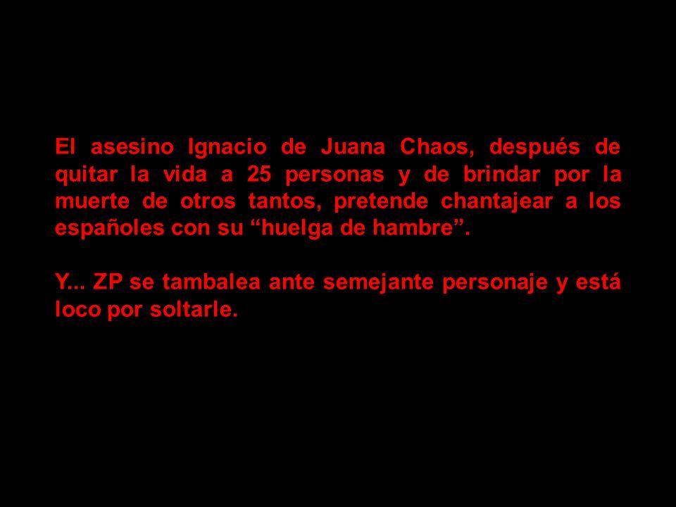El asesino Ignacio de Juana Chaos, después de quitar la vida a 25 personas y de brindar por la muerte de otros tantos, pretende chantajear a los españoles con su huelga de hambre .