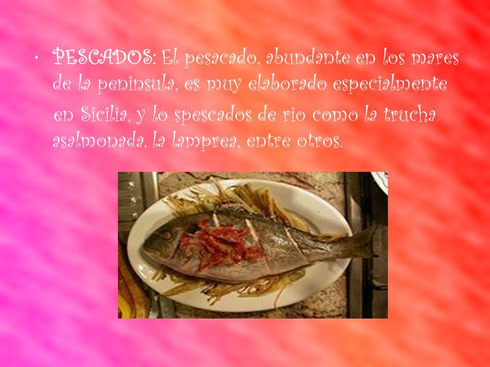 PESCADOS: El pesacado, abundante en los mares de la peninsula, es muy elaborado especialmente en Sicilia, y lo spescados de rio como la trucha asalmonada, la lamprea, entre otros.