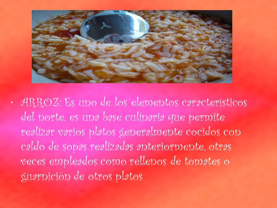 ARROZ: Es uno de los elementos característicos del norte, es una base culinaria que permite realizar varios platos generalmente cocidos con caldo de sopas realizadas anteriormente, otras veces empleados como rellenos de tomates o guarnición de otros platos
