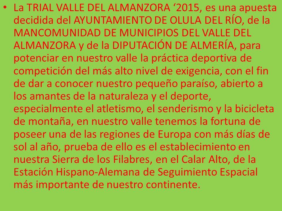 La TRIAL VALLE DEL ALMANZORA '2015, es una apuesta decidida del AYUNTAMIENTO DE OLULA DEL RÍO, de la MANCOMUNIDAD DE MUNICIPIOS DEL VALLE DEL ALMANZORA y de la DIPUTACIÓN DE ALMERÍA, para potenciar en nuestro valle la práctica deportiva de competición del más alto nivel de exigencia, con el fin de dar a conocer nuestro pequeño paraíso, abierto a los amantes de la naturaleza y el deporte, especialmente el atletismo, el senderismo y la bicicleta de montaña, en nuestro valle tenemos la fortuna de poseer una de las regiones de Europa con más días de sol al año, prueba de ello es el establecimiento en nuestra Sierra de los Filabres, en el Calar Alto, de la Estación Hispano-Alemana de Seguimiento Espacial más importante de nuestro continente.