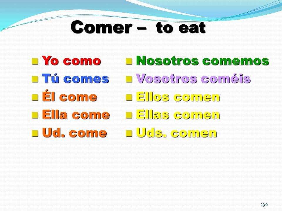 190 Comer – to eat Yo como Yo como Tú comes Tú comes Él come Él come Ella come Ella come Ud.