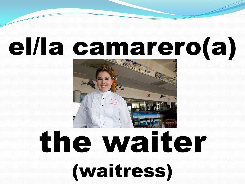 el/la camarero(a) the waiter (waitress)