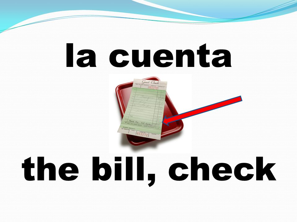 la cuenta the bill, check