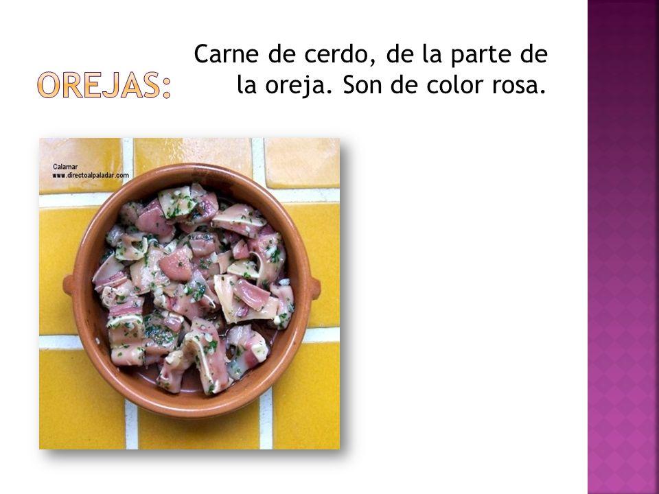 Carne de cerdo, de la parte de la oreja. Son de color rosa.