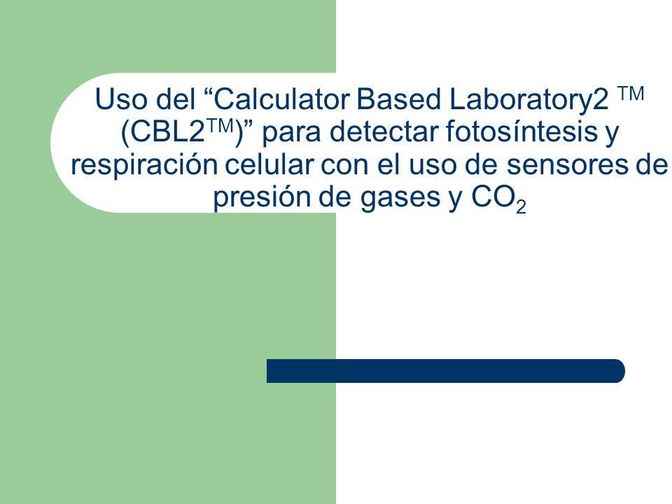 Uso del Calculator Based Laboratory2 TM (CBL2 TM ) para detectar fotosíntesis y respiración celular con el uso de sensores de presión de gases y CO 2