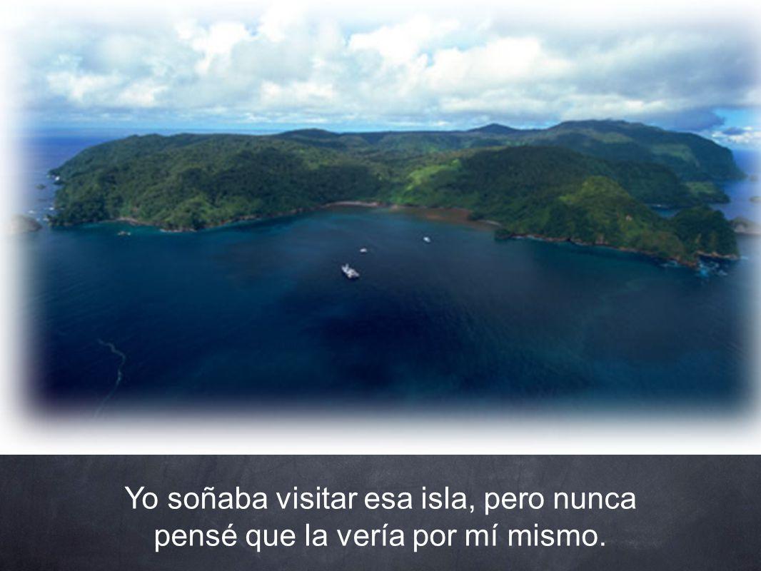 Yo soñaba visitar esa isla, pero nunca pensé que la vería por mí mismo.