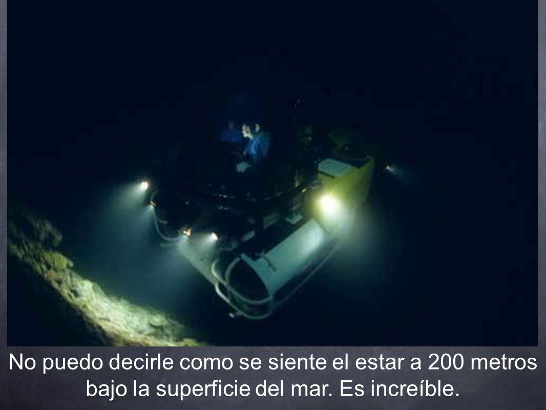 No puedo decirle como se siente el estar a 200 metros bajo la superficie del mar. Es increíble.
