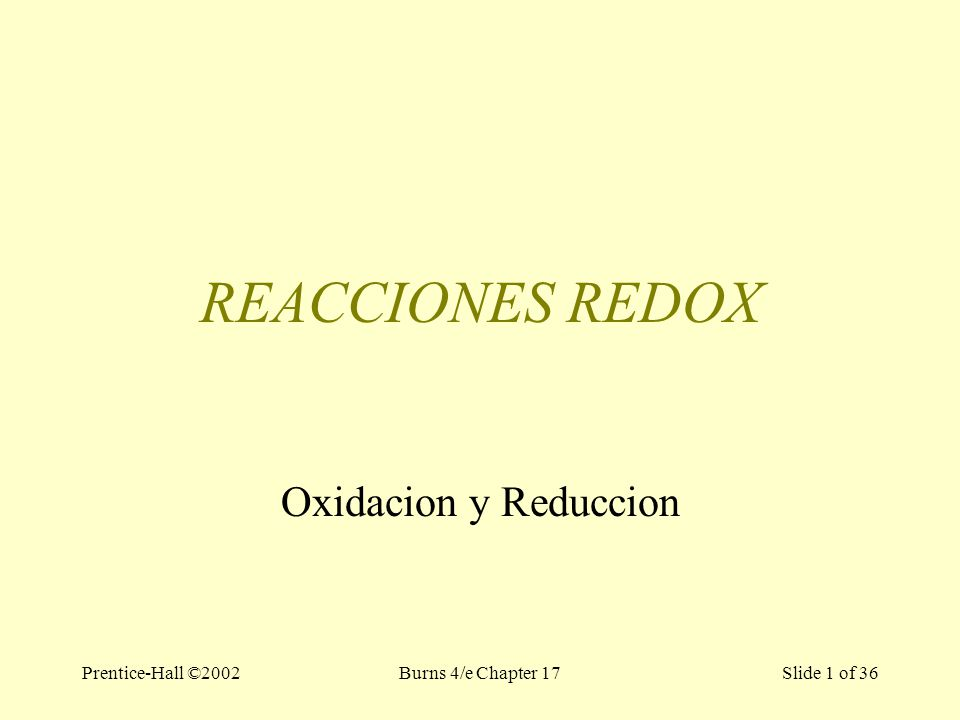 Prentice-Hall ©2002Burns 4/e Chapter 17 Slide 1 of 36 REACCIONES REDOX Oxidacion y Reduccion
