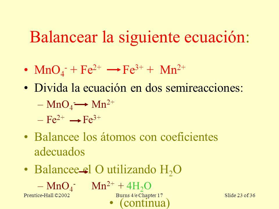 Prentice-Hall ©2002Burns 4/e Chapter 17 Slide 23 of 36 Balancear la siguiente ecuación: MnO 4 - + Fe 2+ Fe 3+ + Mn 2+ Divida la ecuación en dos semireacciones: –MnO 4 - Mn 2+ –Fe 2+ Fe 3+ Balancee los átomos con coeficientes adecuados Balancee el O utilizando H 2 O –MnO 4 - Mn 2+ + 4H 2 O (continua)