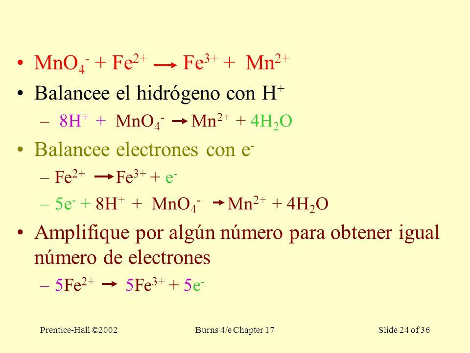 Prentice-Hall ©2002Burns 4/e Chapter 17 Slide 24 of 36 MnO 4 - + Fe 2+ Fe 3+ + Mn 2+ Balancee el hidrógeno con H + – 8H + + MnO 4 - Mn 2+ + 4H 2 O Balancee electrones con e - –Fe 2+ Fe 3+ + e - –5e - + 8H + + MnO 4 - Mn 2+ + 4H 2 O Amplifique por algún número para obtener igual número de electrones –5Fe 2+ 5Fe 3+ + 5e -