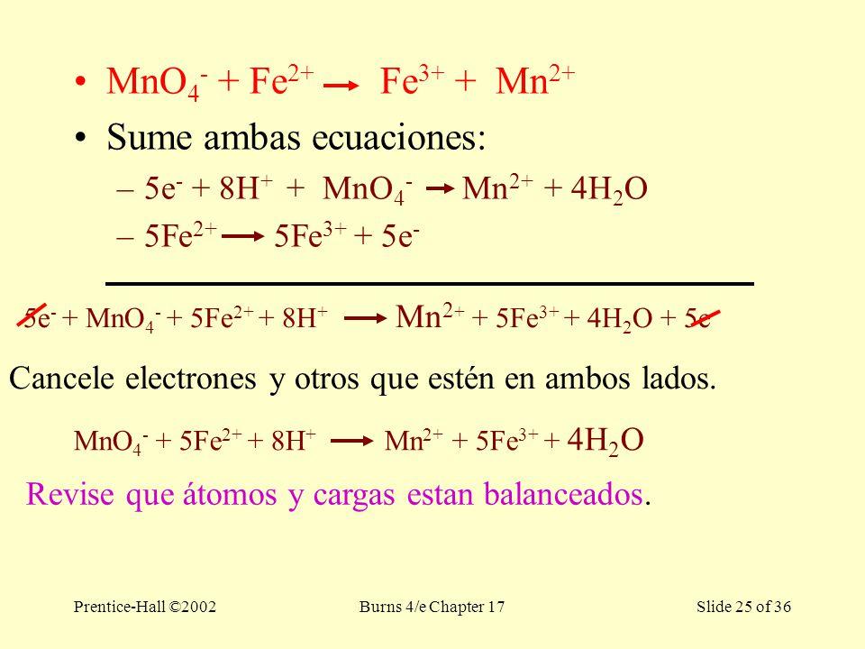 Prentice-Hall ©2002Burns 4/e Chapter 17 Slide 25 of 36 MnO 4 - + Fe 2+ Fe 3+ + Mn 2+ Sume ambas ecuaciones: –5e - + 8H + + MnO 4 - Mn 2+ + 4H 2 O –5Fe 2+ 5Fe 3+ + 5e - 5e - + MnO 4 - + 5Fe 2+ + 8H + Mn 2 + + 5Fe 3+ + 4H 2 O + 5e - Cancele electrones y otros que estén en ambos lados.