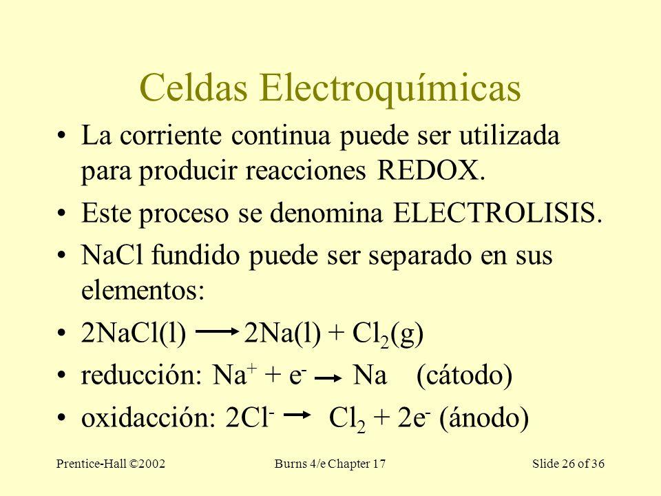 Prentice-Hall ©2002Burns 4/e Chapter 17 Slide 26 of 36 Celdas Electroquímicas La corriente continua puede ser utilizada para producir reacciones REDOX.