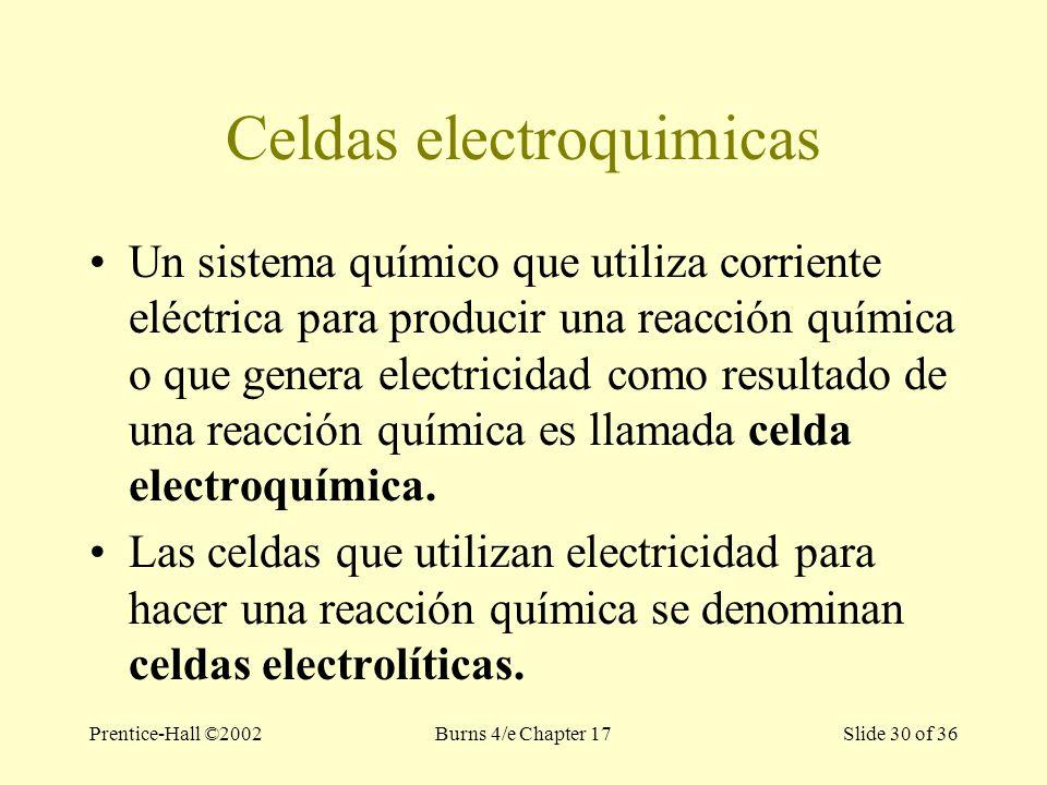 Prentice-Hall ©2002Burns 4/e Chapter 17 Slide 30 of 36 Celdas electroquimicas Un sistema químico que utiliza corriente eléctrica para producir una reacción química o que genera electricidad como resultado de una reacción química es llamada celda electroquímica.