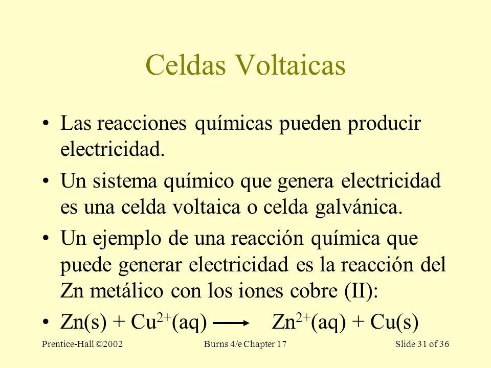 Prentice-Hall ©2002Burns 4/e Chapter 17 Slide 31 of 36 Celdas Voltaicas Las reacciones químicas pueden producir electricidad.