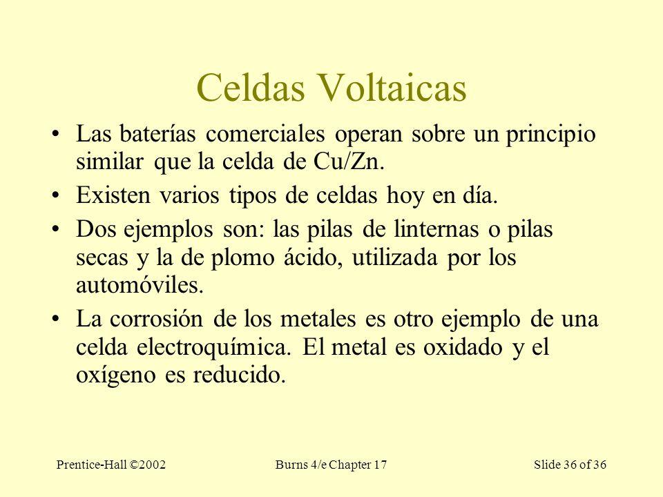 Prentice-Hall ©2002Burns 4/e Chapter 17 Slide 36 of 36 Celdas Voltaicas Las baterías comerciales operan sobre un principio similar que la celda de Cu/Zn.