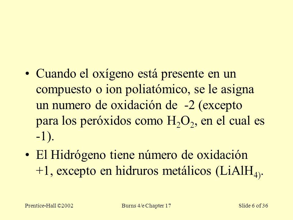 Prentice-Hall ©2002Burns 4/e Chapter 17 Slide 6 of 36 Cuando el oxígeno está presente en un compuesto o ion poliatómico, se le asigna un numero de oxidación de -2 (excepto para los peróxidos como H 2 O 2, en el cual es -1).