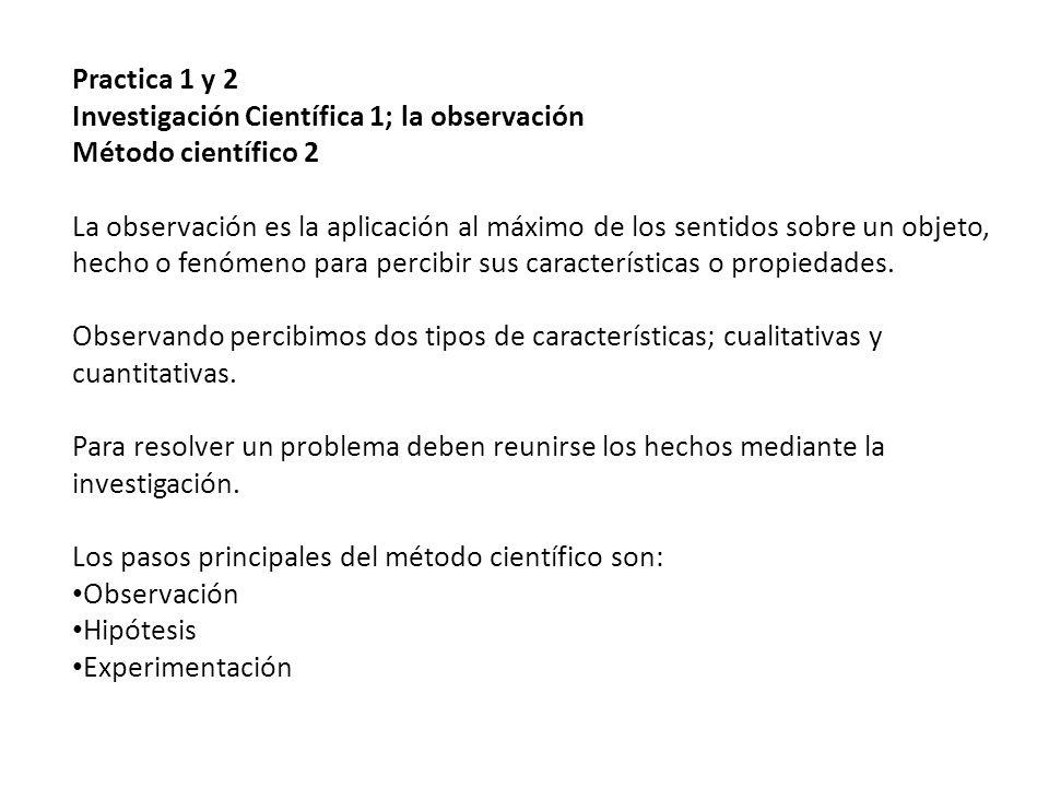 Practica 1 y 2 Investigación Científica 1; la observación Método científico 2 La observación es la aplicación al máximo de los sentidos sobre un objeto, hecho o fenómeno para percibir sus características o propiedades.