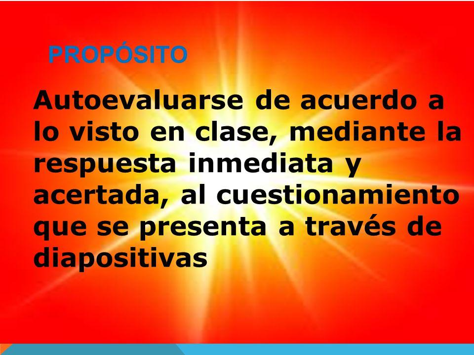 PROPÓSITO Autoevaluarse de acuerdo a lo visto en clase, mediante la respuesta inmediata y acertada, al cuestionamiento que se presenta a través de diapositivas