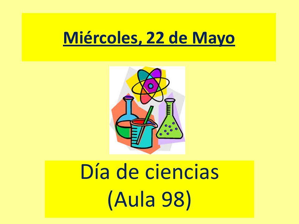 Miércoles, 22 de Mayo Día de ciencias (Aula 98)