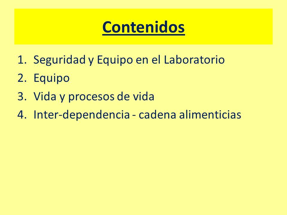 Contenidos 1.Seguridad y Equipo en el Laboratorio 2.Equipo 3.Vida y procesos de vida 4.Inter-dependencia - cadena alimenticias