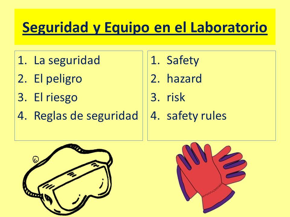 Seguridad y Equipo en el Laboratorio 1.La seguridad 2.El peligro 3.El riesgo 4.Reglas de seguridad 1.Safety 2.hazard 3.risk 4.safety rules