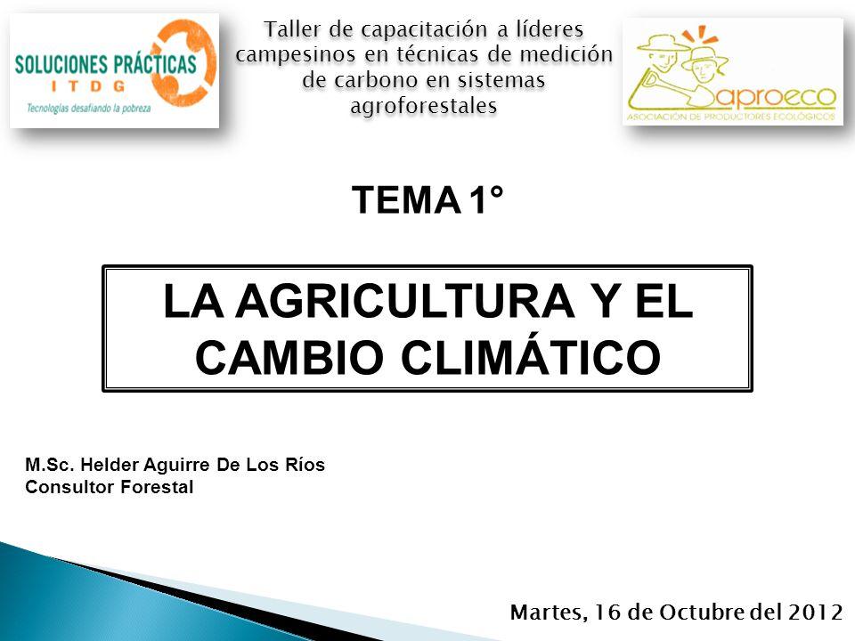 Martes, 16 de Octubre del 2012 Taller de capacitación a líderes campesinos en técnicas de medición de carbono en sistemas agroforestales LA AGRICULTURA Y EL CAMBIO CLIMÁTICO M.Sc.
